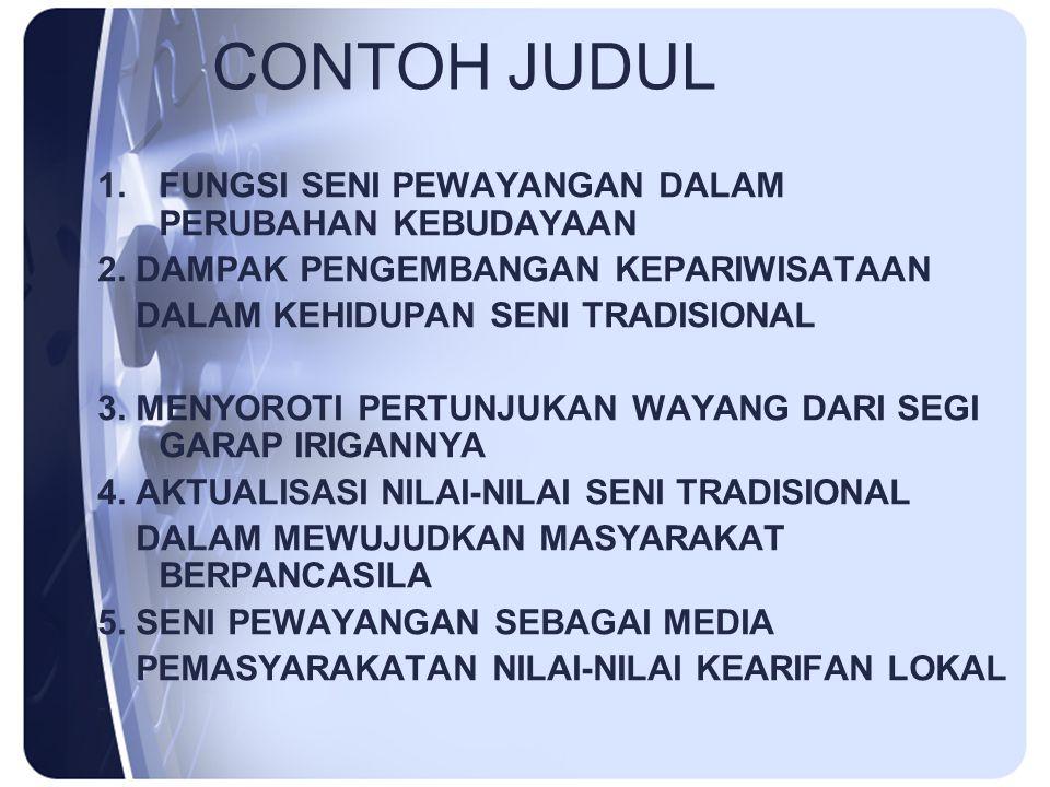 CONTOH JUDUL 1.FUNGSI SENI PEWAYANGAN DALAM PERUBAHAN KEBUDAYAAN 2. DAMPAK PENGEMBANGAN KEPARIWISATAAN DALAM KEHIDUPAN SENI TRADISIONAL 3. MENYOROTI P