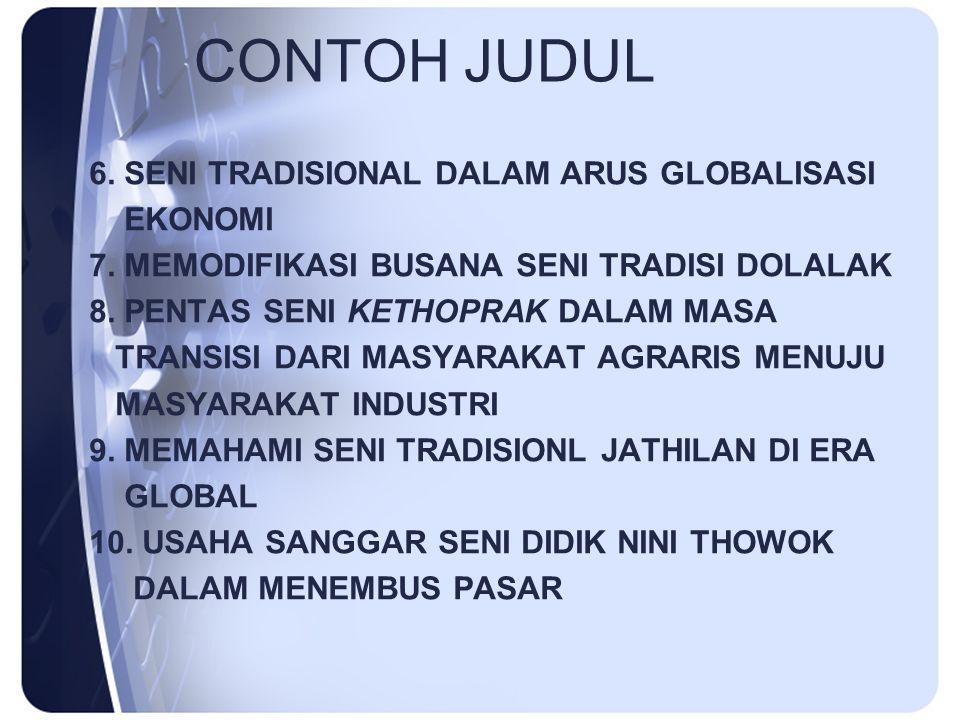 CONTOH JUDUL 6. SENI TRADISIONAL DALAM ARUS GLOBALISASI EKONOMI 7. MEMODIFIKASI BUSANA SENI TRADISI DOLALAK 8. PENTAS SENI KETHOPRAK DALAM MASA TRANSI