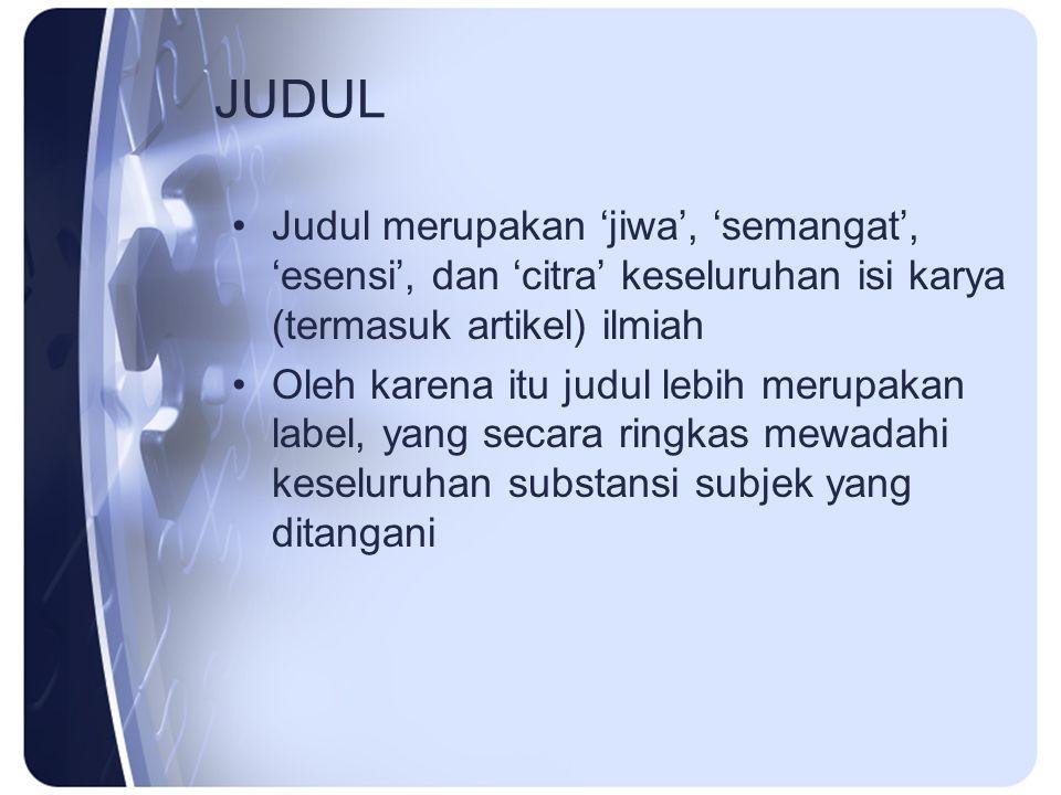 JUDUL Judul merupakan 'jiwa', 'semangat', 'esensi', dan 'citra' keseluruhan isi karya (termasuk artikel) ilmiah Oleh karena itu judul lebih merupakan