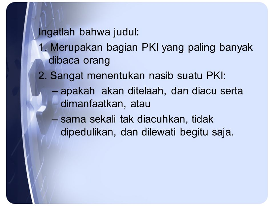 Ingatlah bahwa judul: 1. Merupakan bagian PKI yang paling banyak dibaca orang 2. Sangat menentukan nasib suatu PKI: –apakah akan ditelaah, dan diacu s