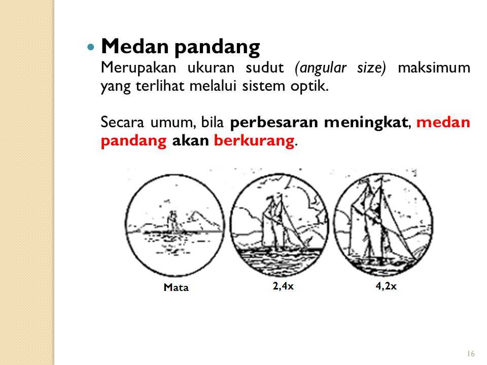 16 Medan pandang Merupakan ukuran sudut (angular size) maksimum yang terlihat melalui sistem optik. Secara umum, bila perbesaran meningkat, medan pand