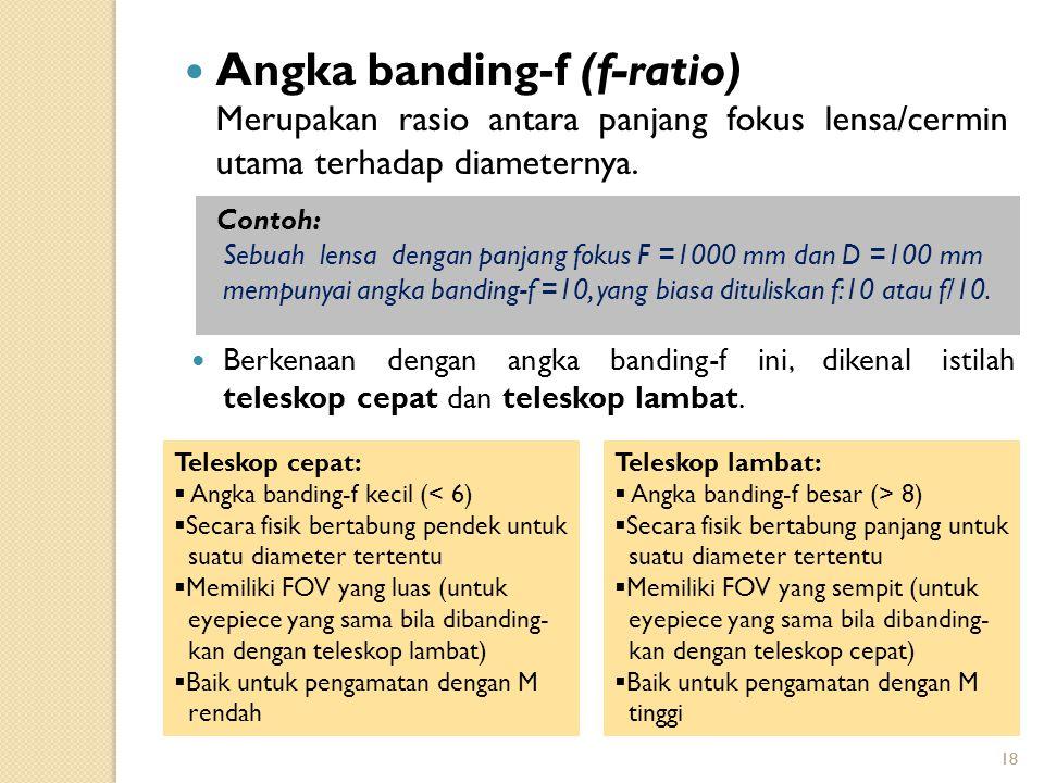 18 Angka banding-f (f-ratio) Merupakan rasio antara panjang fokus lensa/cermin utama terhadap diameternya. Contoh: Sebuah lensa dengan panjang fokus F