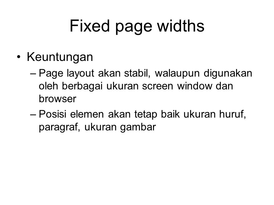 Fixed page widths Keuntungan –Page layout akan stabil, walaupun digunakan oleh berbagai ukuran screen window dan browser –Posisi elemen akan tetap baik ukuran huruf, paragraf, ukuran gambar