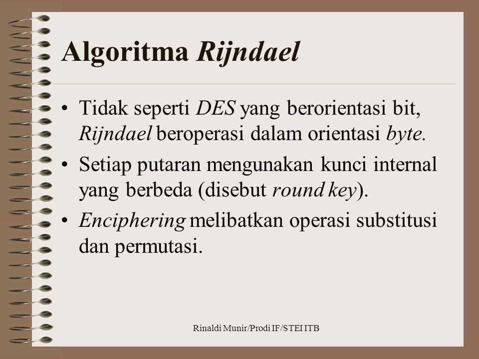 Rinaldi Munir/Prodi IF/STEI ITB Algoritma Rijndael Tidak seperti DES yang berorientasi bit, Rijndael beroperasi dalam orientasi byte. Setiap putaran m