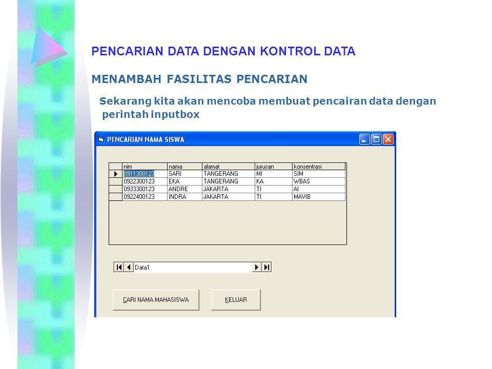 PENCARIAN DATA DENGAN KONTROL DATA Listing Program Private Sub cmdcari_Click() Dim panjang As String mnama = InputBox( KETIK NAMA SISWA YANG DI CARI: ) panjang = Len(Trim(mnama)) Data1.Recordset.FindFirst left(nama, + panjang + )= + mnama + If Data1.Recordset.NoMatch Then RESPON = MsgBox( DATA TIDAK DITEMUKAN , vbCritical, PENCARIAN KODE SISWA ) End If End Sub Private Sub CMDKELUAR_Click() Unload Me End Sub