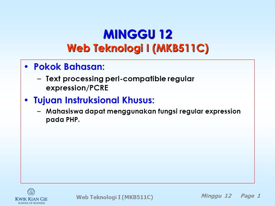 Web Teknologi I (MKB511C) Minggu 12 Page 1 MINGGU 12 Web Teknologi I (MKB511C) Pokok Bahasan: – Text processing perl-compatible regular expression/PCRE Tujuan Instruksional Khusus: – Mahasiswa dapat menggunakan fungsi regular expression pada PHP.