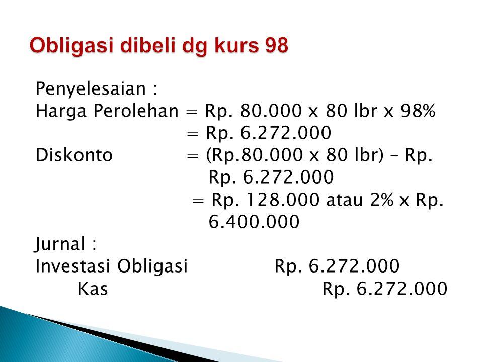 Penyelesaian : Harga Perolehan = Rp.80.000 x 80 lbr x 98% = Rp.