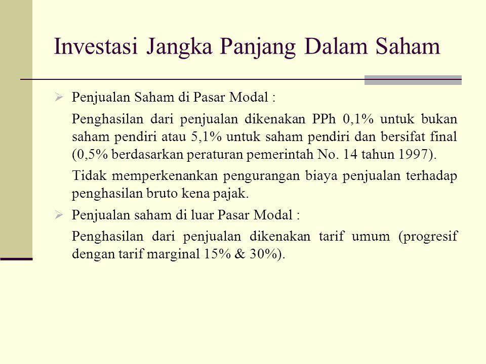 Investasi Jangka Panjang Dalam Saham  Penjualan Saham di Pasar Modal : Penghasilan dari penjualan dikenakan PPh 0,1% untuk bukan saham pendiri atau 5
