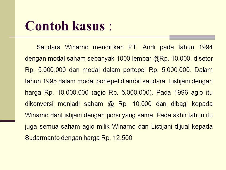 Contoh kasus : Saudara Winarno mendirikan PT. Andi pada tahun 1994 dengan modal saham sebanyak 1000 lembar @Rp. 10.000, disetor Rp. 5.000.000 dan moda