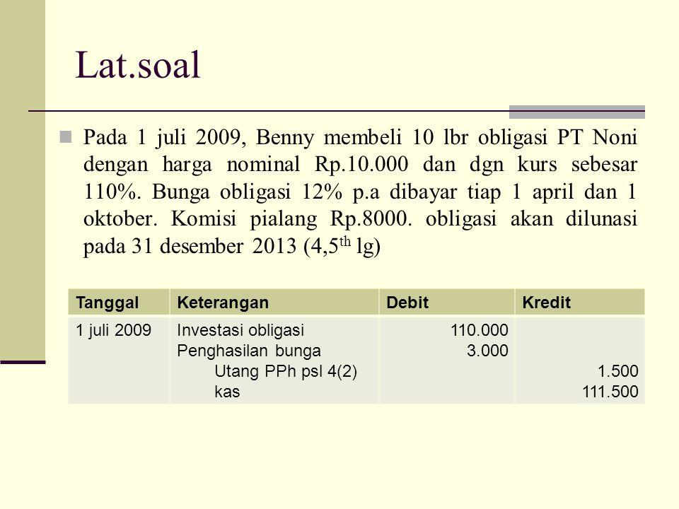 Lat.soal Pada 1 juli 2009, Benny membeli 10 lbr obligasi PT Noni dengan harga nominal Rp.10.000 dan dgn kurs sebesar 110%. Bunga obligasi 12% p.a diba
