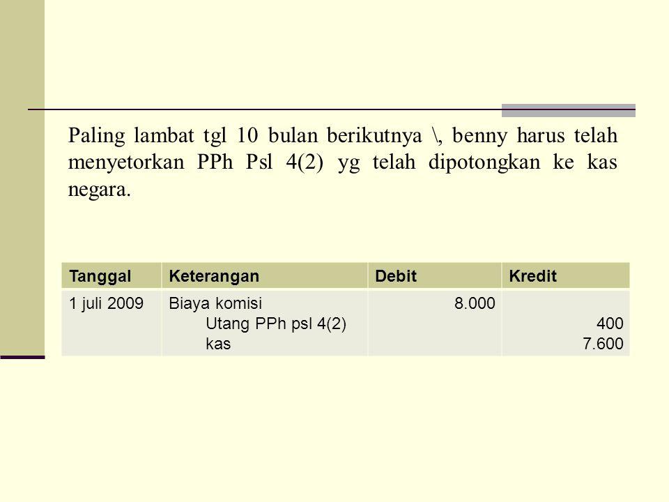 TanggalKeteranganDebitKredit 1 juli 2009Biaya komisi Utang PPh psl 4(2) kas 8.000 400 7.600 Paling lambat tgl 10 bulan berikutnya \, benny harus telah