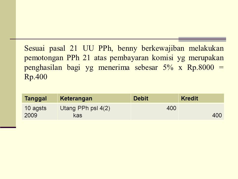 TanggalKeteranganDebitKredit 10 agsts 2009 Utang PPh psl 4(2) kas 400 Sesuai pasal 21 UU PPh, benny berkewajiban melakukan pemotongan PPh 21 atas pemb