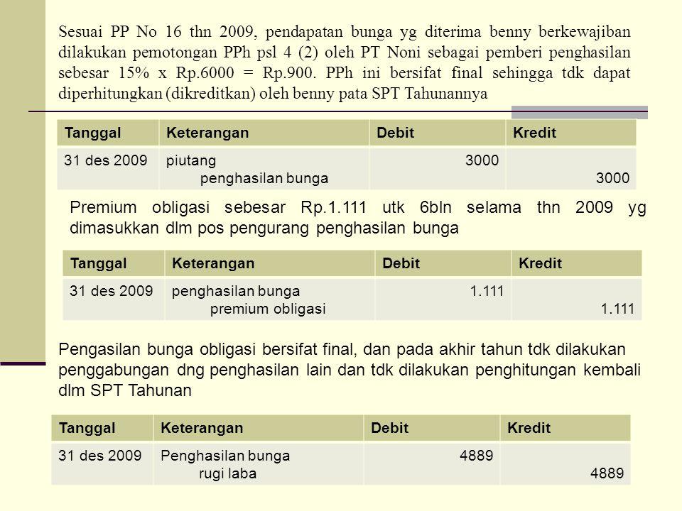 TanggalKeteranganDebitKredit 31 des 2009piutang penghasilan bunga 3000 Sesuai PP No 16 thn 2009, pendapatan bunga yg diterima benny berkewajiban dilak