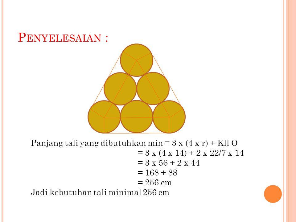 P ENYELESAIAN : Panjang tali yang dibutuhkan min = 3 x (4 x r) + Kll O = 3 x (4 x 14) + 2 x 22/7 x 14 = 3 x 56 + 2 x 44 = 168 + 88 = 256 cm Jadi kebutuhan tali minimal 256 cm