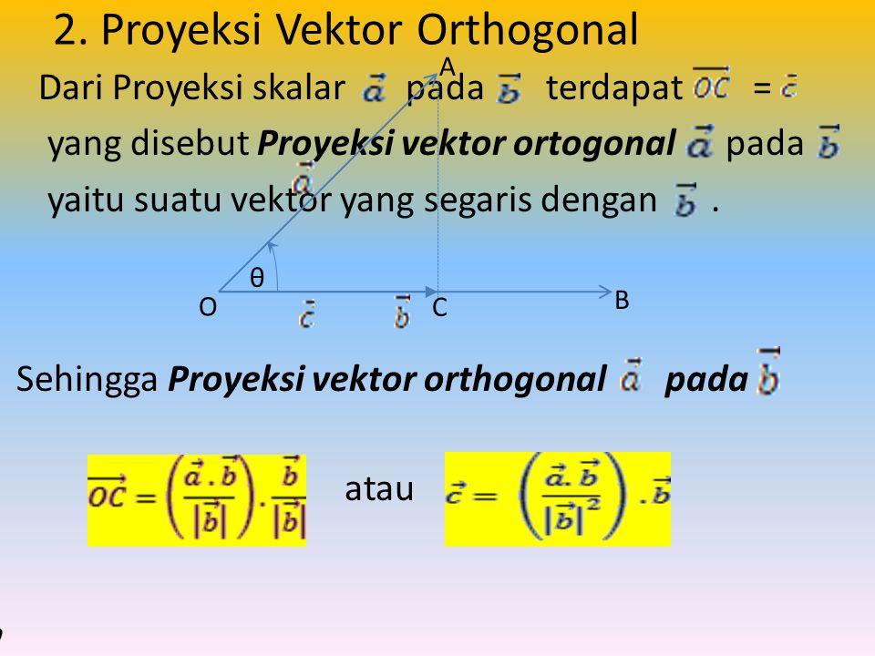 2. Proyeksi Vektor Orthogonal Dari Proyeksi skalar pada terdapat = yang disebut Proyeksi vektor ortogonal pada yaitu suatu vektor yang segaris dengan.