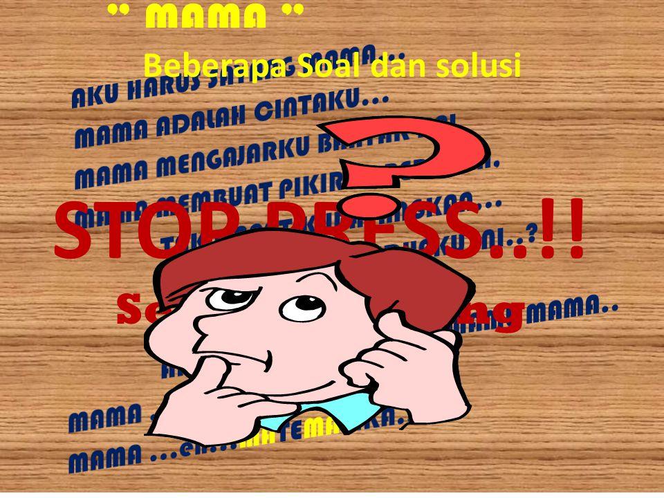""""""" MAMA """" STOP PRESS..!! Sesaat dibuang sayang…!! Beberapa Soal dan solusi"""
