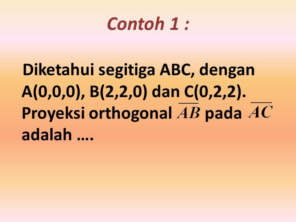 Contoh 1 : Diketahui segitiga ABC, dengan A(0,0,0), B(2,2,0) dan C(0,2,2). Proyeksi orthogonal pada adalah ….