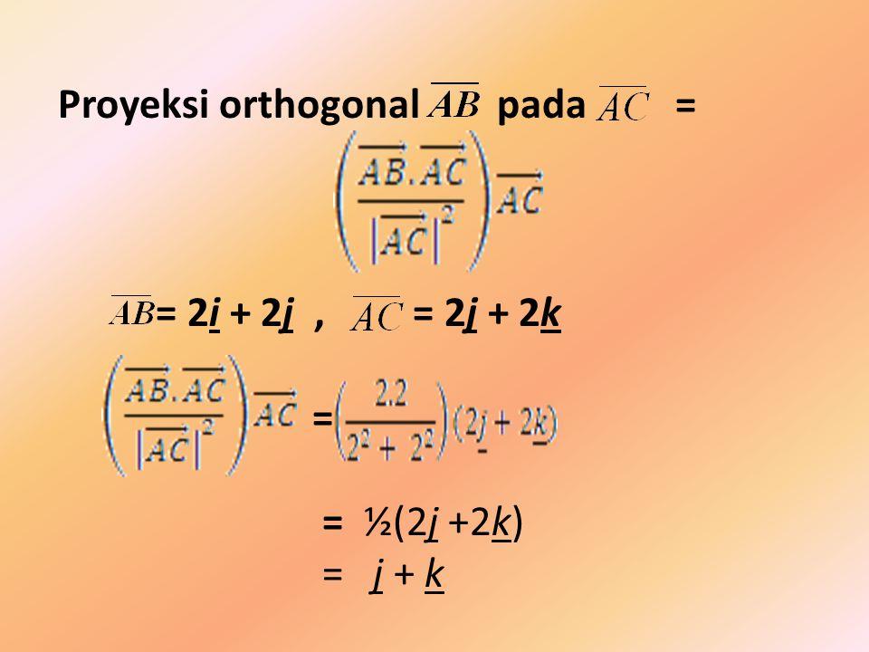 Proyeksi orthogonal pada = = 2i + 2j, = 2j + 2k = = ½(2j +2k) = j + k