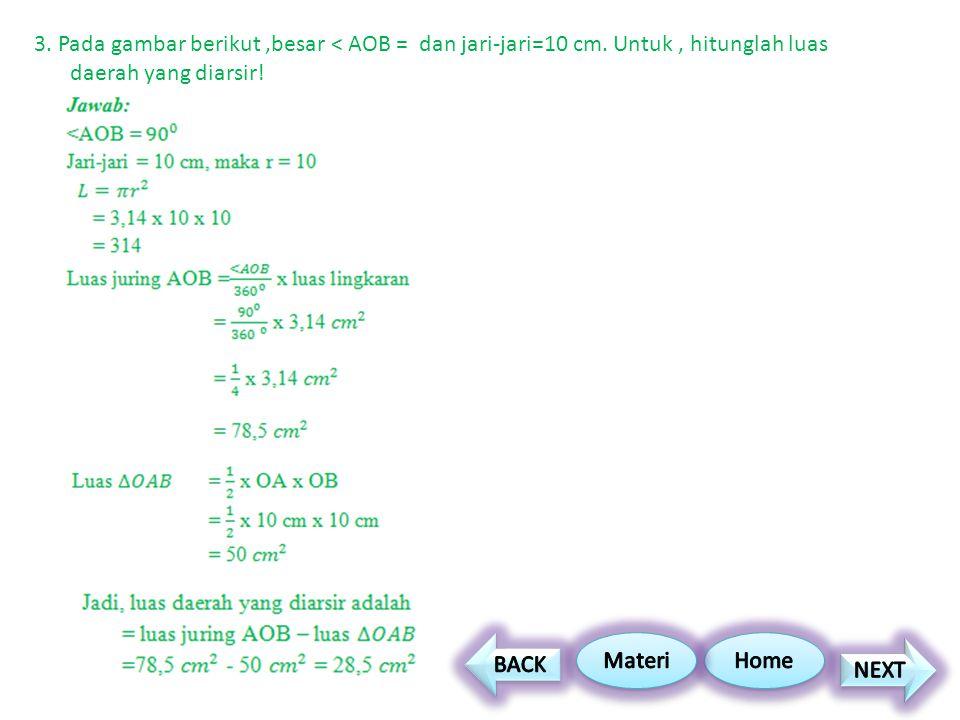 3. Pada gambar berikut,besar < AOB = dan jari-jari=10 cm. Untuk, hitunglah luas daerah yang diarsir!