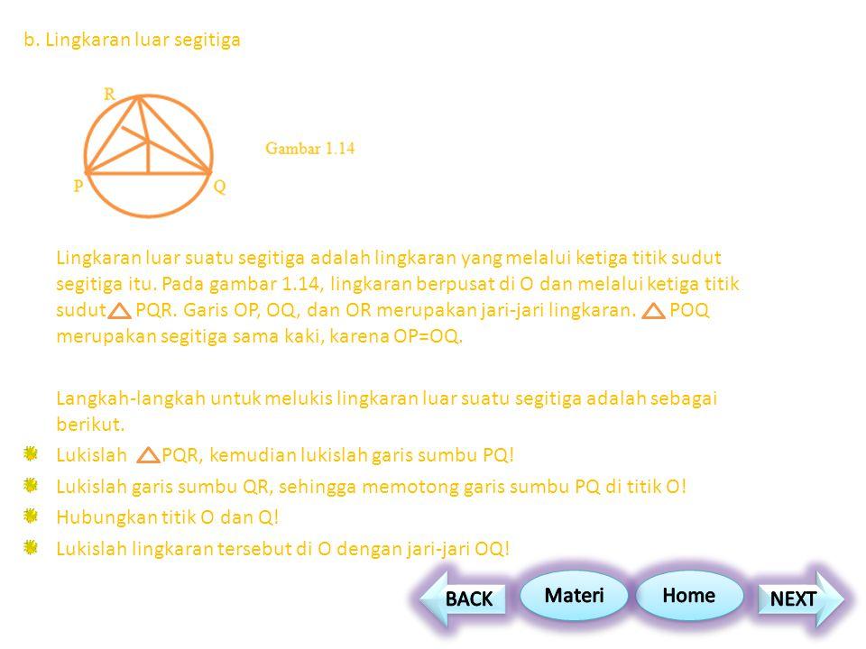 b. Lingkaran luar segitiga Lingkaran luar suatu segitiga adalah lingkaran yang melalui ketiga titik sudut segitiga itu. Pada gambar 1.14, lingkaran be