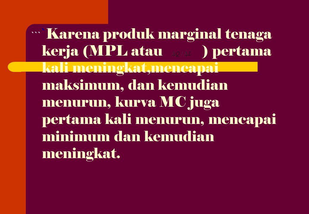 ``` ` Karena produk marginal tenaga kerja (MPL atau ) pertama kali meningkat,mencapai maksimum, dan kemudian menurun, kurva MC juga pertama kali menurun, mencapai minimum dan kemudian meningkat.