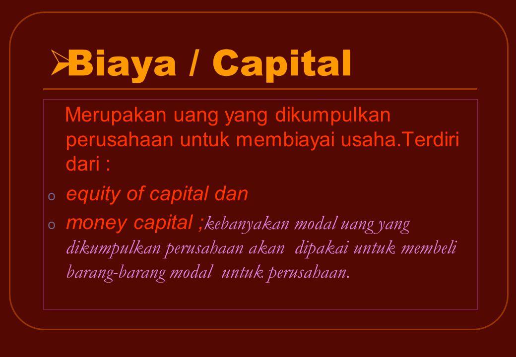 BBiaya / Capital Merupakan uang yang dikumpulkan perusahaan untuk membiayai usaha.Terdiri dari : o equity of capital dan o money capital ; kebanyakan modal uang yang dikumpulkan perusahaan akan dipakai untuk membeli barang-barang modal untuk perusahaan.