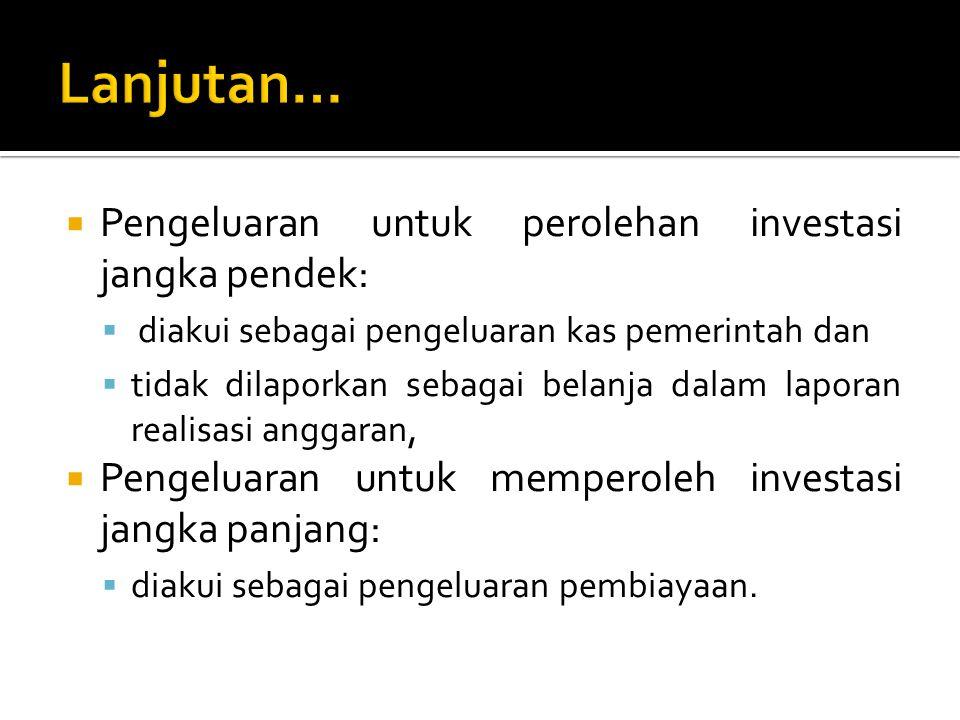  Pengeluaran untuk perolehan investasi jangka pendek:  diakui sebagai pengeluaran kas pemerintah dan  tidak dilaporkan sebagai belanja dalam lapora