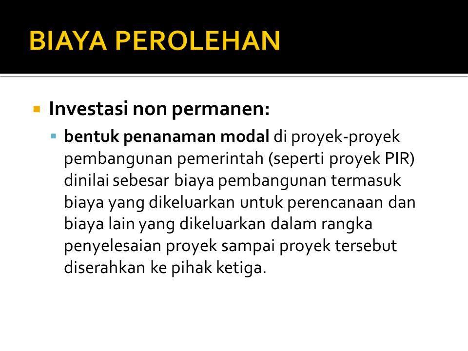  Investasi non permanen:  bentuk penanaman modal di proyek-proyek pembangunan pemerintah (seperti proyek PIR) dinilai sebesar biaya pembangunan term