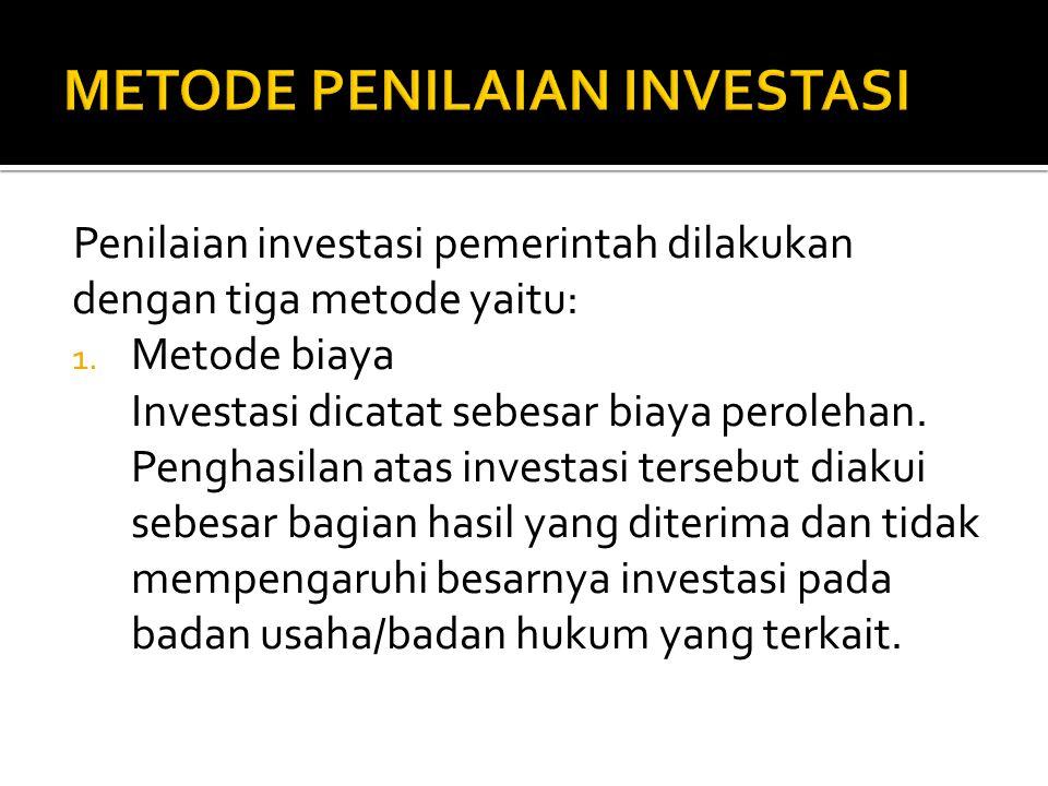 Penilaian investasi pemerintah dilakukan dengan tiga metode yaitu: 1. Metode biaya Investasi dicatat sebesar biaya perolehan. Penghasilan atas investa