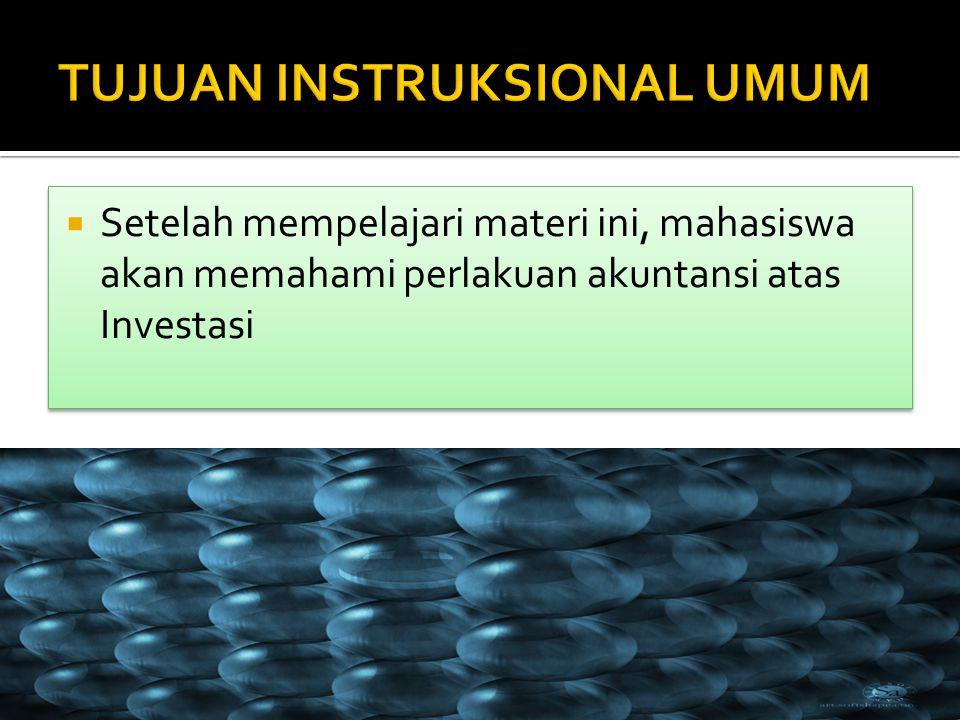  Setelah mempelajari materi ini, mahasiswa akan memahami perlakuan akuntansi atas Investasi