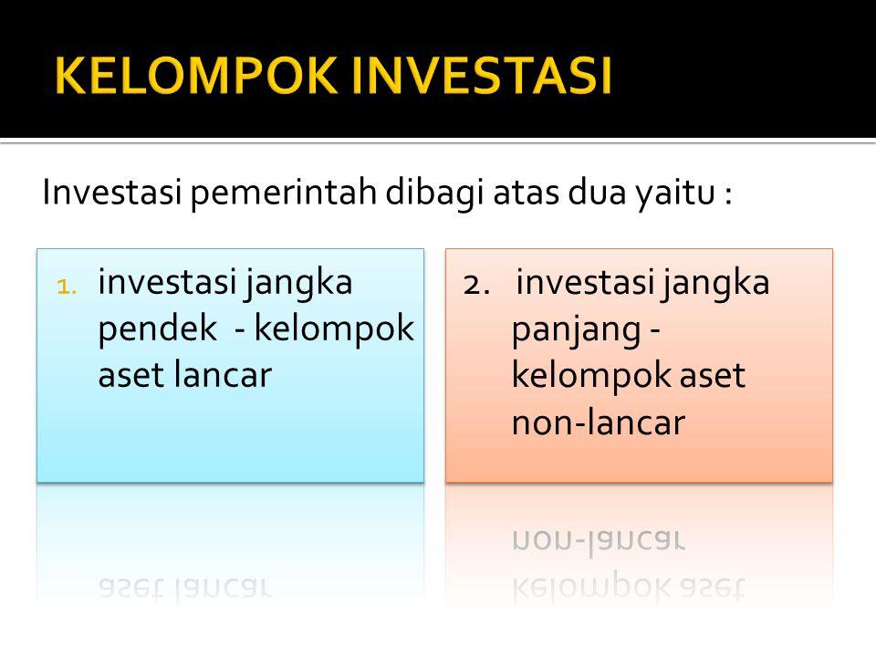 Investasi jangka pendek pemerintah harus memenuhi karakteristik sebagai berikut:  Dapat segera diperjual-belikan/ dicairkan  Investasi tersebut ditujukan dalam rangka manajemen kas, artinya manajemen dapat menjual investasi tersebut apabila timbul kebutuhan kas.