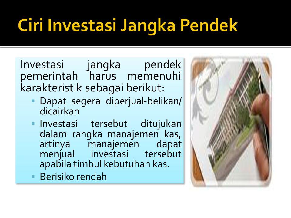 Investasi jangka pendek pemerintah harus memenuhi karakteristik sebagai berikut:  Dapat segera diperjual-belikan/ dicairkan  Investasi tersebut ditu