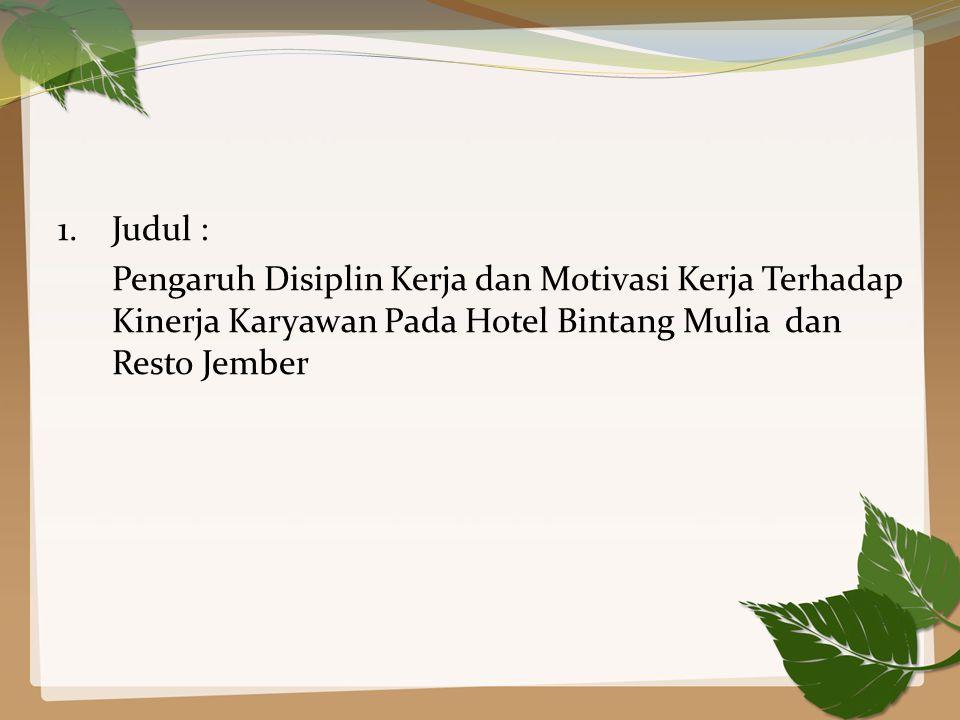 1. Judul : Pengaruh Disiplin Kerja dan Motivasi Kerja Terhadap Kinerja Karyawan Pada Hotel Bintang Mulia dan Resto Jember