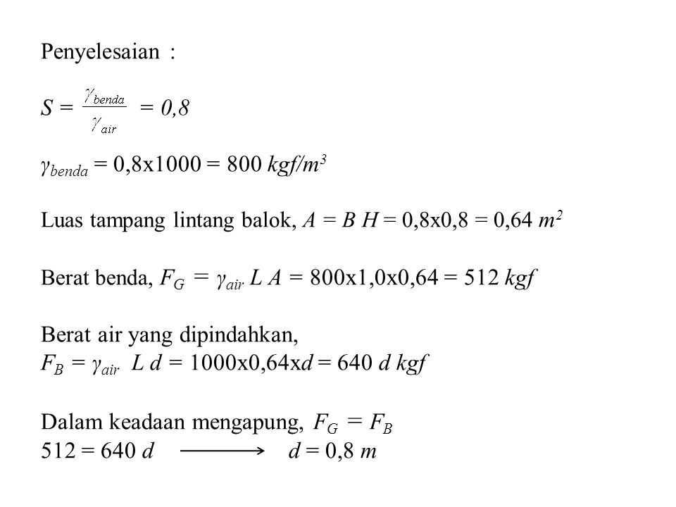 Penyelesaian : S = = 0,8 γ benda = 0,8x1000 = 800 kgf/m 3 Luas tampang lintang balok, A = B H = 0,8x0,8 = 0,64 m 2 Berat benda, F G = γ air L A = 800x