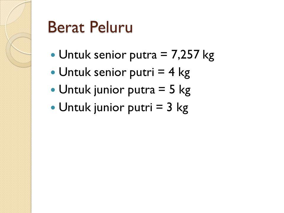 Berat Peluru Untuk senior putra = 7,257 kg Untuk senior putri = 4 kg Untuk junior putra = 5 kg Untuk junior putri = 3 kg