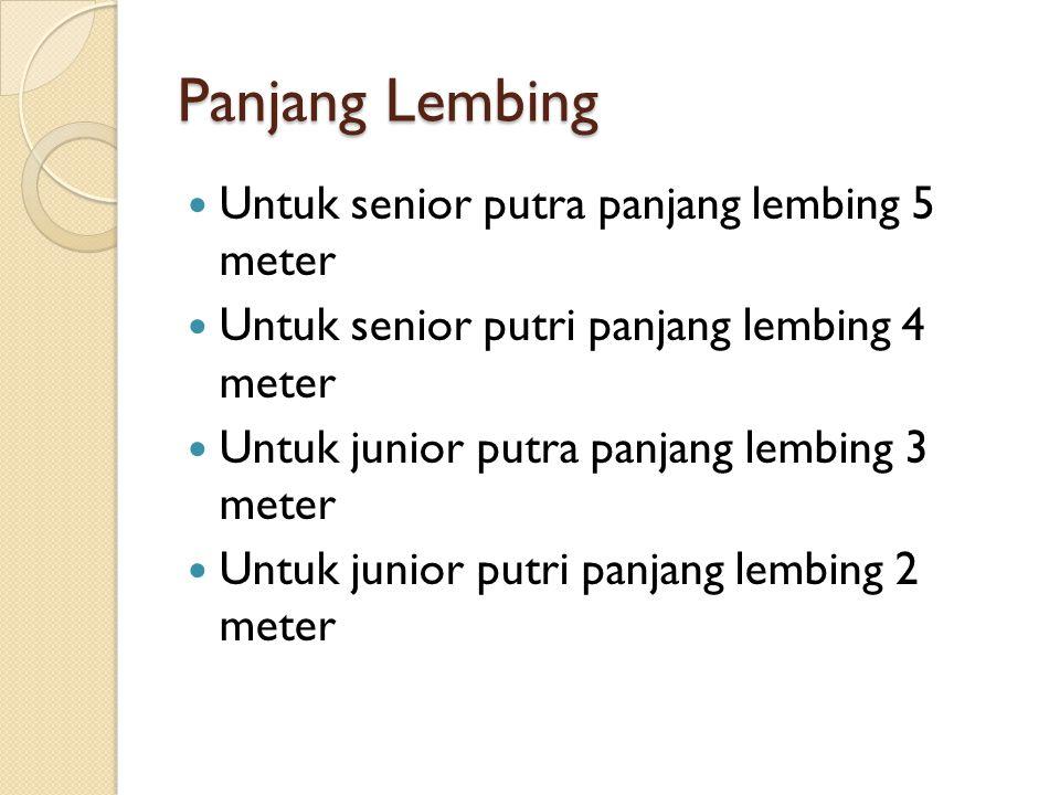 Panjang Lembing Untuk senior putra panjang lembing 5 meter Untuk senior putri panjang lembing 4 meter Untuk junior putra panjang lembing 3 meter Untuk