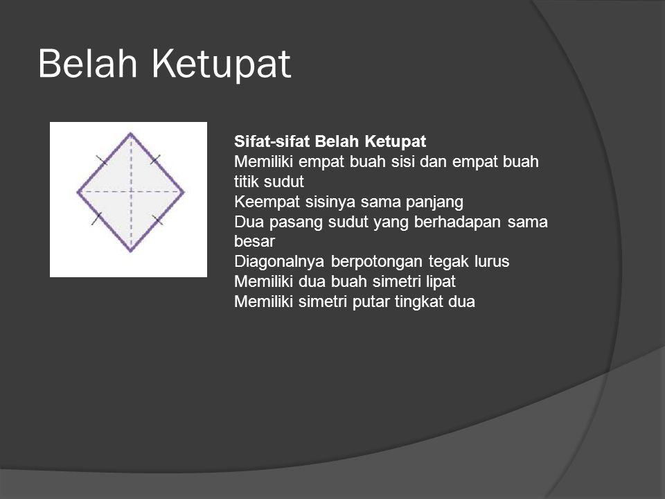 Belah Ketupat Sifat-sifat Belah Ketupat Memiliki empat buah sisi dan empat buah titik sudut Keempat sisinya sama panjang Dua pasang sudut yang berhada