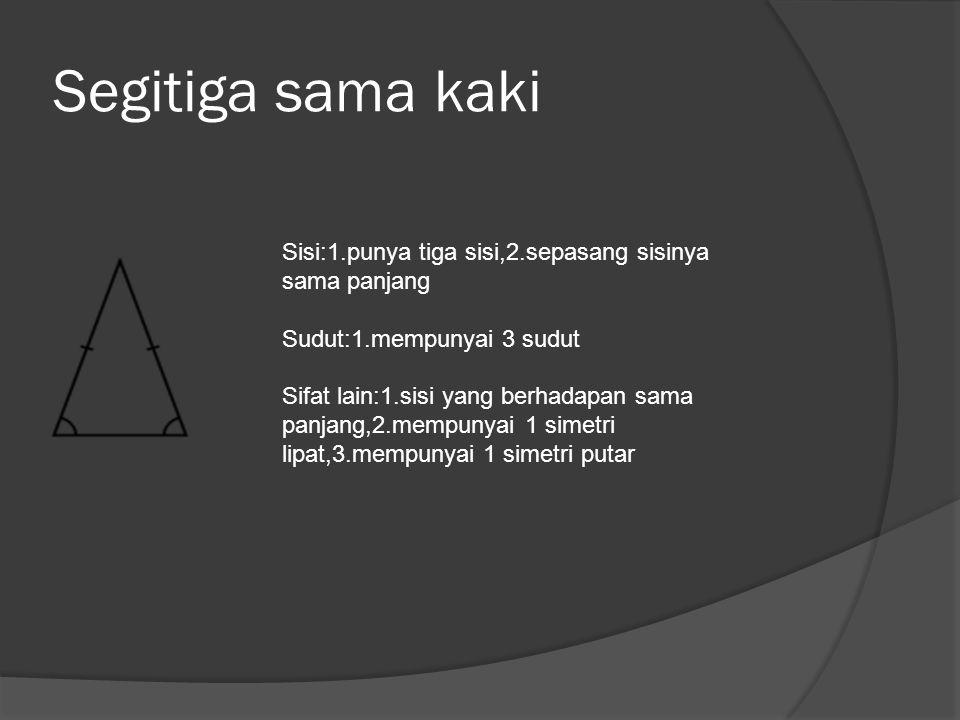 Segitiga sama kaki Sisi:1.punya tiga sisi,2.sepasang sisinya sama panjang Sudut:1.mempunyai 3 sudut Sifat lain:1.sisi yang berhadapan sama panjang,2.m