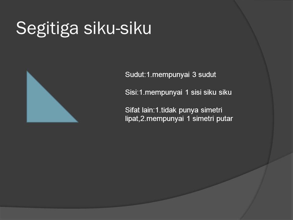 Segitiga siku-siku Sudut:1.mempunyai 3 sudut Sisi:1.mempunyai 1 sisi siku siku Sifat lain:1.tidak punya simetri lipat,2.mempunyai 1 simetri putar