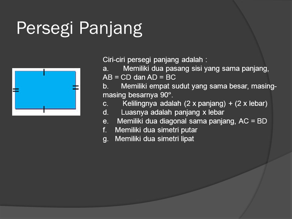 Persegi Panjang Ciri-ciri persegi panjang adalah : a. Memiliki dua pasang sisi yang sama panjang, AB = CD dan AD = BC b. Memiliki empat sudut yang sam