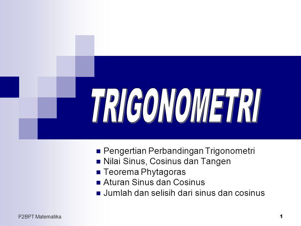 P2BPT Matematika 1 Pengertian Perbandingan Trigonometri Nilai Sinus, Cosinus dan Tangen Teorema Phytagoras Aturan Sinus dan Cosinus Jumlah dan selisih