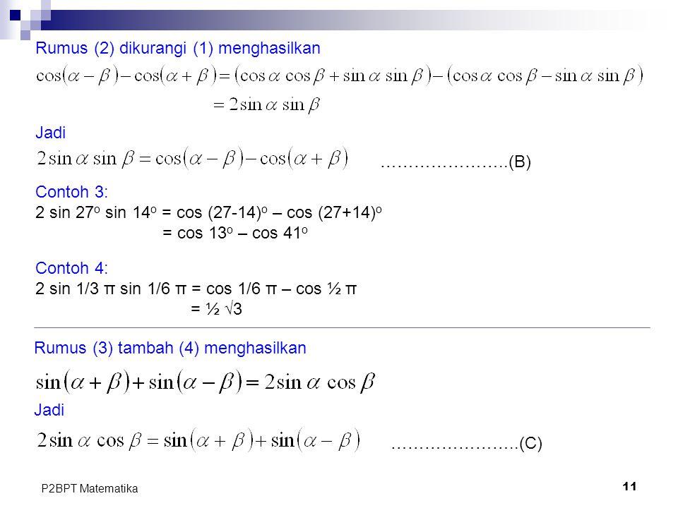 11 P2BPT Matematika Rumus (2) dikurangi (1) menghasilkan Jadi Contoh 3: 2 sin 27 o sin 14 o = cos (27-14) o – cos (27+14) o = cos 13 o – cos 41 o Cont
