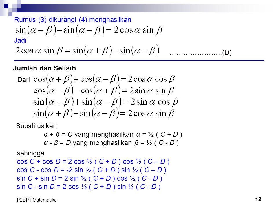 12 P2BPT Matematika Rumus (3) dikurangi (4) menghasilkan Jadi Jumlah dan Selisih Substitusikan α + β = C yang menghasilkan α = ½ ( C + D ) α - β = D y