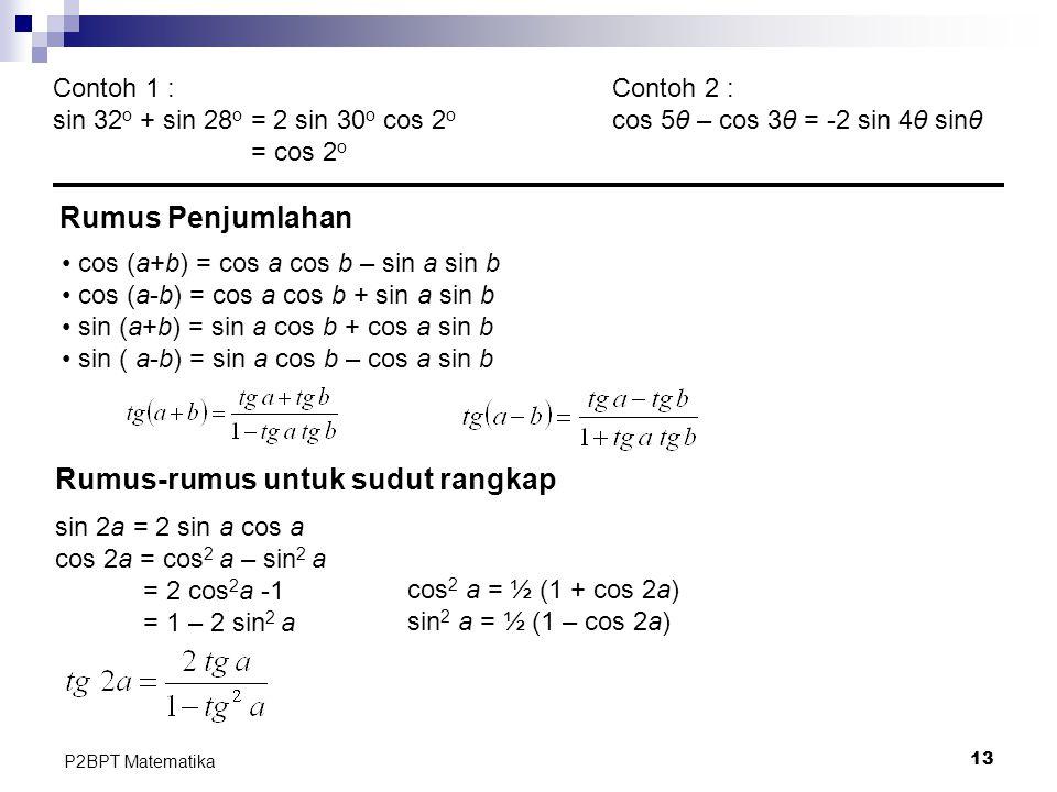 13 P2BPT Matematika Contoh 1 : sin 32 o + sin 28 o = 2 sin 30 o cos 2 o = cos 2 o Contoh 2 : cos 5θ – cos 3θ = -2 sin 4θ sinθ Rumus Penjumlahan cos (a