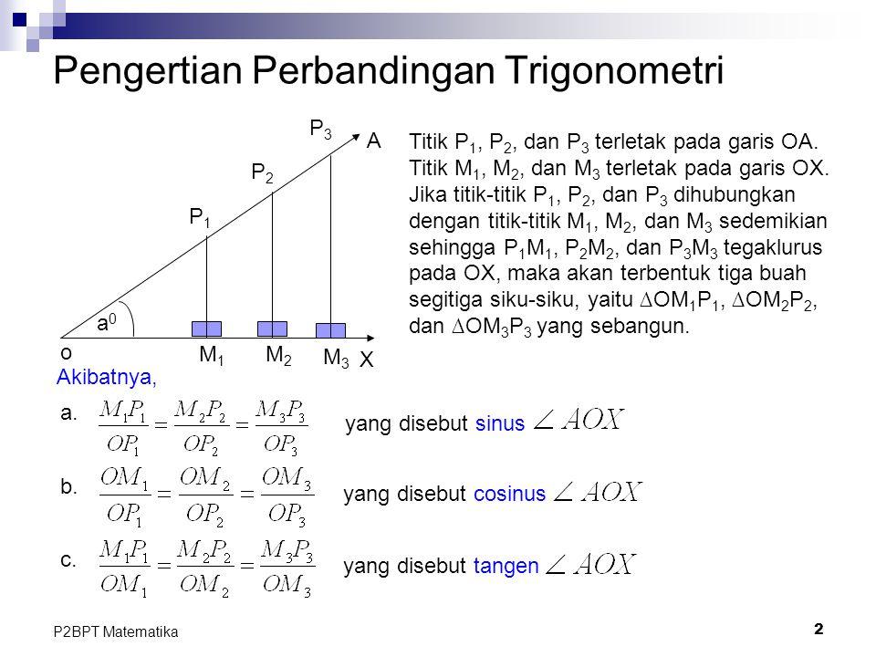 2 P2BPT Matematika Pengertian Perbandingan Trigonometri M1M1 a0a0 o X A P1P1 P2P2 P3P3 M2M2 M3M3 Titik P 1, P 2, dan P 3 terletak pada garis OA. Titik