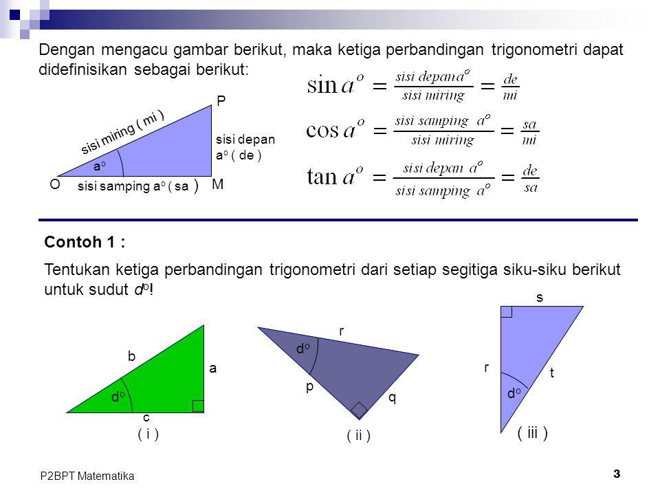 3 P2BPT Matematika aoao sisi miring ( mi ) sisi depan a o ( de ) sisi samping a o ( sa ) O P M Dengan mengacu gambar berikut, maka ketiga perbandingan