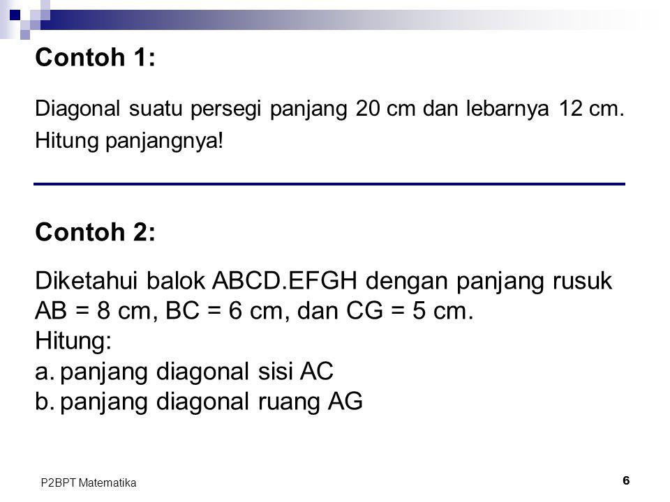 6 P2BPT Matematika Contoh 1: Diagonal suatu persegi panjang 20 cm dan lebarnya 12 cm. Hitung panjangnya! Contoh 2: Diketahui balok ABCD.EFGH dengan pa