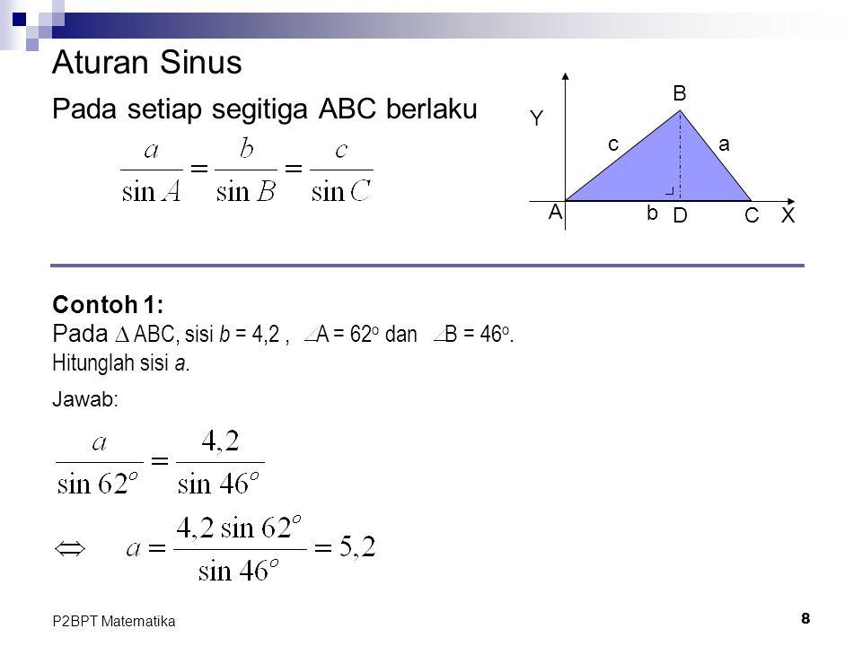 8 P2BPT Matematika Aturan Sinus Pada setiap segitiga ABC berlaku Contoh 1: Pada ∆ ABC, sisi b = 4,2, A = 62 o dan B = 46 o. Hitunglah sisi a. Jawab: Y