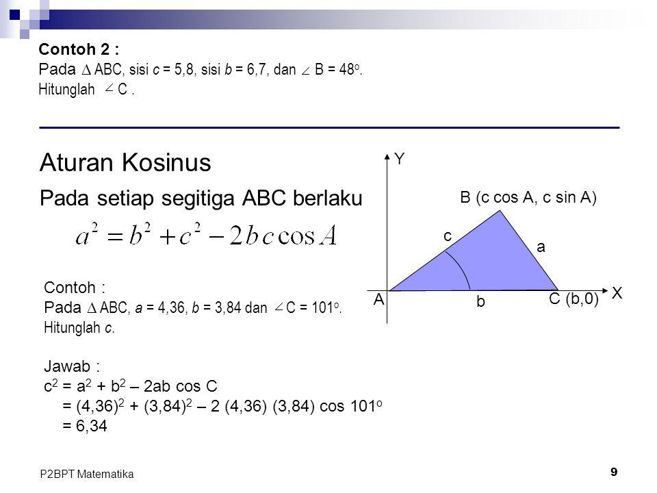 9 P2BPT Matematika Contoh 2 : Pada ∆ ABC, sisi c = 5,8, sisi b = 6,7, dan B = 48 o. Hitunglah C. Aturan Kosinus Pada setiap segitiga ABC berlaku A C (