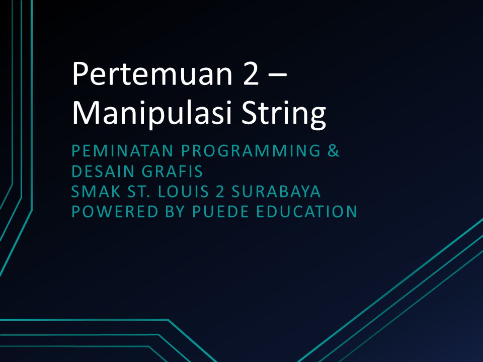 Pertemuan 2 – Manipulasi String PEMINATAN PROGRAMMING & DESAIN GRAFIS SMAK ST. LOUIS 2 SURABAYA POWERED BY PUEDE EDUCATION